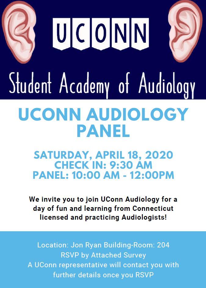The UConn Student Academy of Audiology will be hosting an Audiology Panel on Saturday April 18, 2020 at 9:30 AM in the Jon Ryan Building, Room 204 on the Storrs campus. To RSVP please complete this survey by clicking at the following link - https://docs.google.com/forms/d/e/1FAIpQLSdh2sEn2TUT_iqZCo4A-8ltbGxpkmNRf_NCgdjALdj_R7LOuQ/viewform